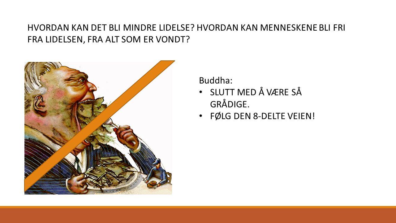 HVORDAN KAN DET BLI MINDRE LIDELSE? HVORDAN KAN MENNESKENE BLI FRI FRA LIDELSEN, FRA ALT SOM ER VONDT? Buddha: SLUTT MED Å VÆRE SÅ GRÅDIGE. FØLG DEN 8