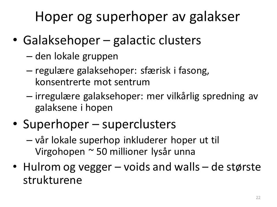 22 Hoper og superhoper av galakser Galaksehoper – galactic clusters – den lokale gruppen – regulære galaksehoper: sfærisk i fasong, konsentrerte mot sentrum – irregulære galaksehoper: mer vilkårlig spredning av galaksene i hopen Superhoper – superclusters – vår lokale superhop inkluderer hoper ut til Virgohopen ~ 50 millioner lysår unna Hulrom og vegger – voids and walls – de største strukturene