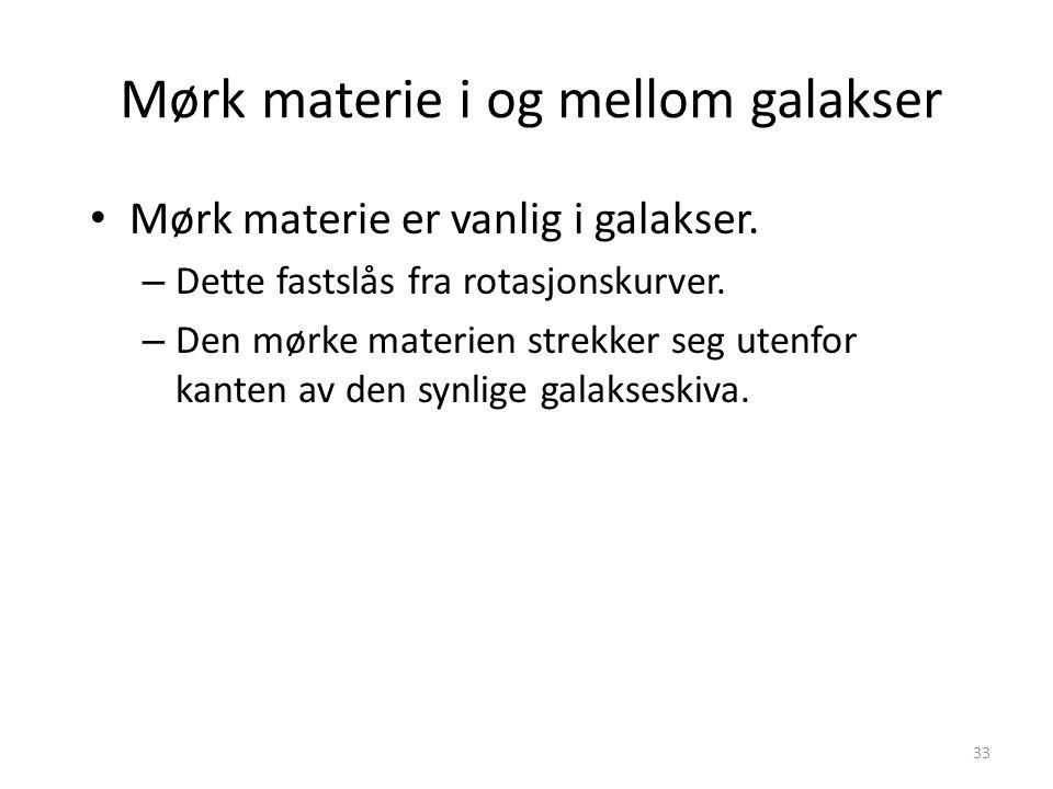 33 Mørk materie i og mellom galakser Mørk materie er vanlig i galakser.