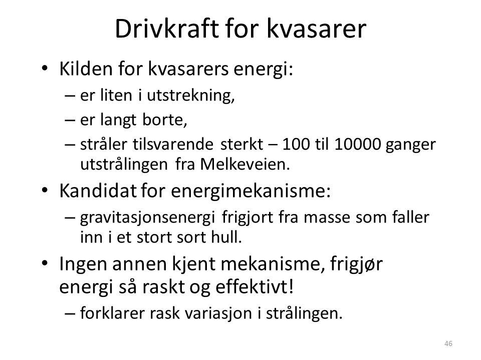 46 Drivkraft for kvasarer Kilden for kvasarers energi: – er liten i utstrekning, – er langt borte, – stråler tilsvarende sterkt – 100 til 10000 ganger utstrålingen fra Melkeveien.