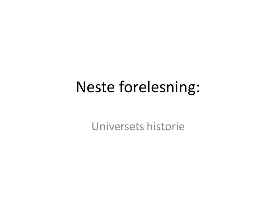 Neste forelesning: Universets historie