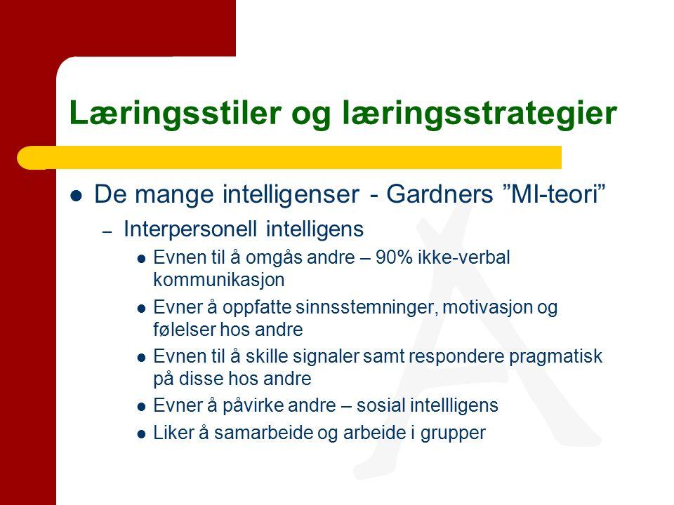 Læringsstiler og læringsstrategier De mange intelligenser - Gardners MI-teori – Interpersonell intelligens Evnen til å omgås andre – 90% ikke-verbal kommunikasjon Evner å oppfatte sinnsstemninger, motivasjon og følelser hos andre Evnen til å skille signaler samt respondere pragmatisk på disse hos andre Evner å påvirke andre – sosial intellligens Liker å samarbeide og arbeide i grupper