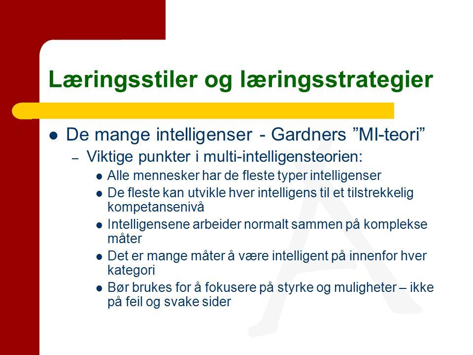 Læringsstiler og læringsstrategier De mange intelligenser - Gardners MI-teori – Viktige punkter i multi-intelligensteorien: Alle mennesker har de fleste typer intelligenser De fleste kan utvikle hver intelligens til et tilstrekkelig kompetansenivå Intelligensene arbeider normalt sammen på komplekse måter Det er mange måter å være intelligent på innenfor hver kategori Bør brukes for å fokusere på styrke og muligheter – ikke på feil og svake sider