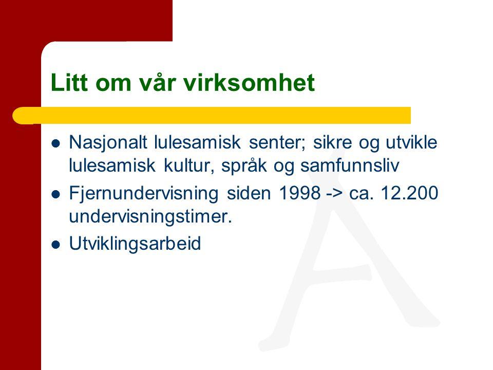 Litt om vår virksomhet Nasjonalt lulesamisk senter; sikre og utvikle lulesamisk kultur, språk og samfunnsliv Fjernundervisning siden 1998 -> ca.