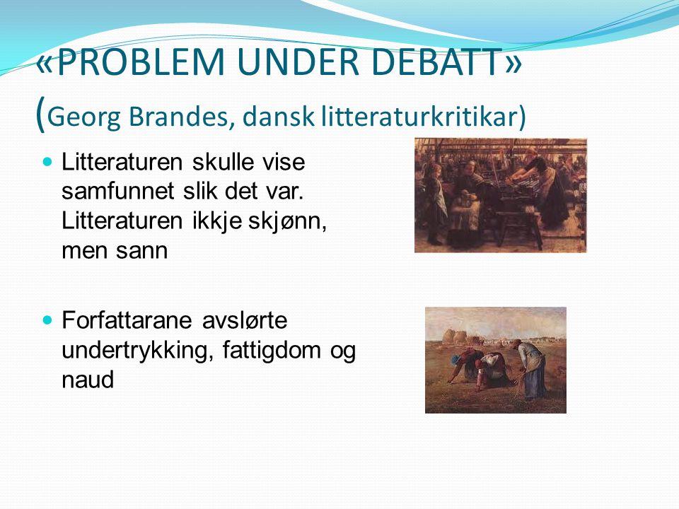 «PROBLEM UNDER DEBATT» ( Georg Brandes, dansk litteraturkritikar) Litteraturen skulle vise samfunnet slik det var.