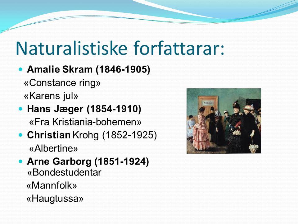Naturalistiske forfattarar: Amalie Skram (1846-1905) «Constance ring» «Karens jul» Hans Jæger (1854-1910) «Fra Kristiania-bohemen» Christian Krohg (1852-1925) «Albertine» Arne Garborg (1851-1924) «Bondestudentar «Mannfolk» «Haugtussa»