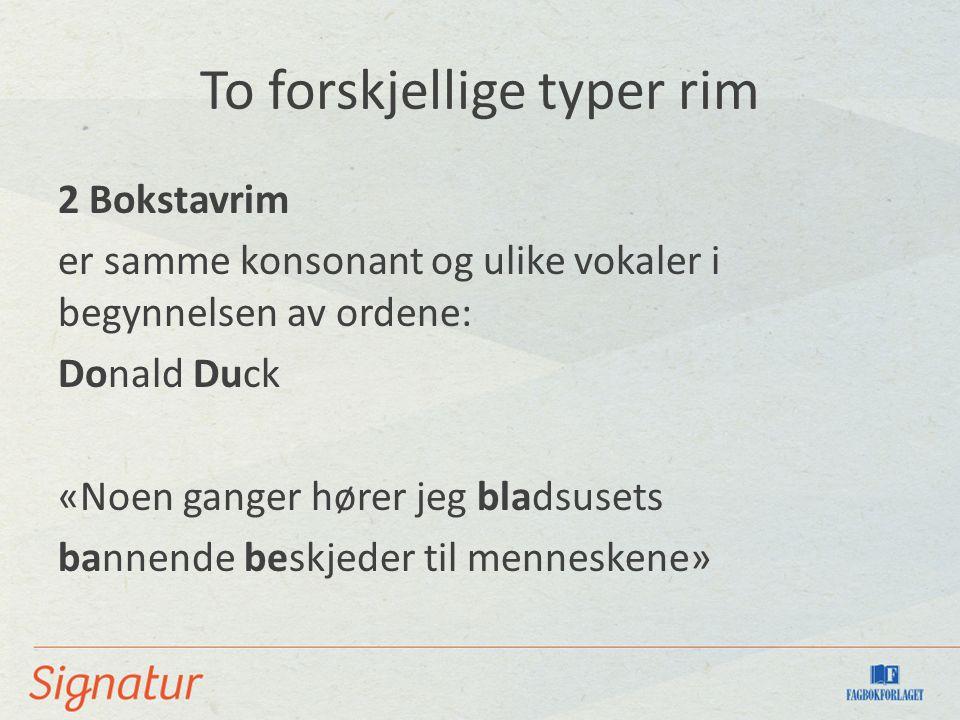 To forskjellige typer rim 2 Bokstavrim er samme konsonant og ulike vokaler i begynnelsen av ordene: Donald Duck «Noen ganger hører jeg bladsusets bannende beskjeder til menneskene»