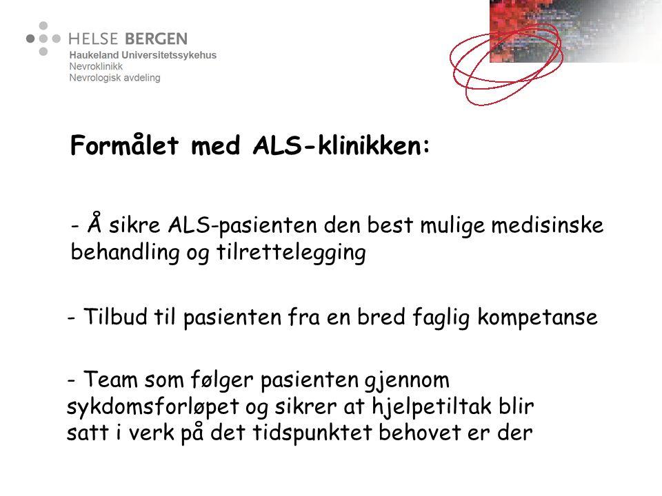 Formålet med ALS-klinikken: - Å sikre ALS-pasienten den best mulige medisinske behandling og tilrettelegging - Tilbud til pasienten fra en bred faglig kompetanse - Team som følger pasienten gjennom sykdomsforløpet og sikrer at hjelpetiltak blir satt i verk på det tidspunktet behovet er der