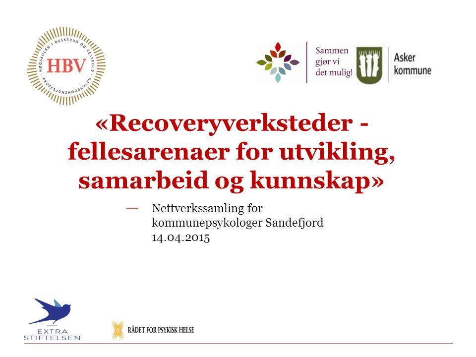 «Recoveryverksteder - fellesarenaer for utvikling, samarbeid og kunnskap» Nettverkssamling for kommunepsykologer Sandefjord 14.04.2015