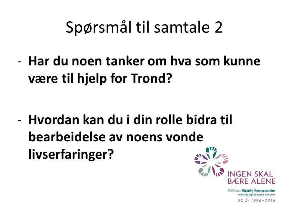 Spørsmål til samtale 2 -Har du noen tanker om hva som kunne være til hjelp for Trond.