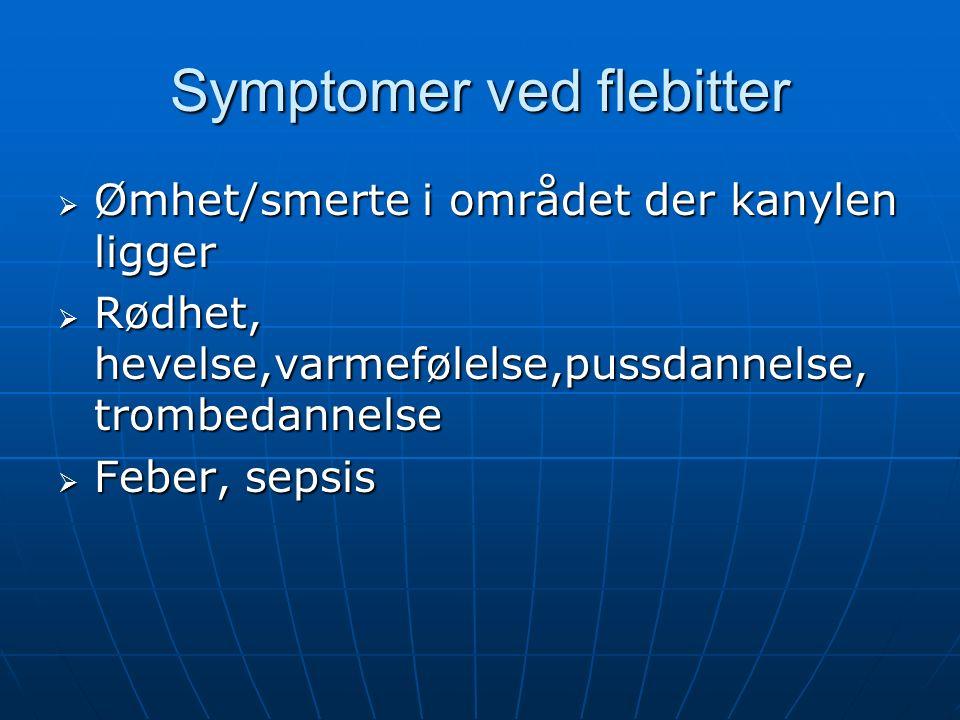 Symptomer ved flebitter  Ømhet/smerte i området der kanylen ligger  Rødhet, hevelse,varmefølelse,pussdannelse, trombedannelse  Feber, sepsis