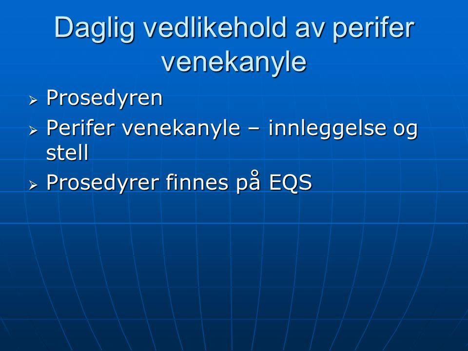 Daglig vedlikehold av perifer venekanyle  Prosedyren  Perifer venekanyle – innleggelse og stell  Prosedyrer finnes på EQS
