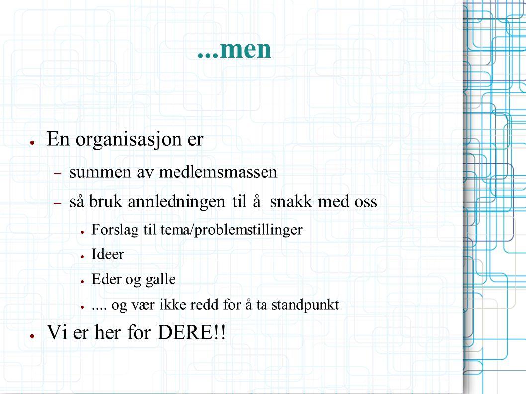 ...men ● En organisasjon er – summen av medlemsmassen – så bruk annledningen til å snakk med oss ● Forslag til tema/problemstillinger ● Ideer ● Eder og galle ●....