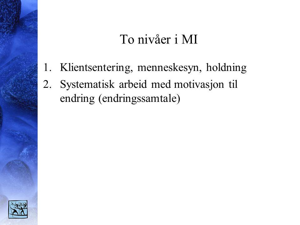 To nivåer i MI 1.Klientsentering, menneskesyn, holdning 2.Systematisk arbeid med motivasjon til endring (endringssamtale)