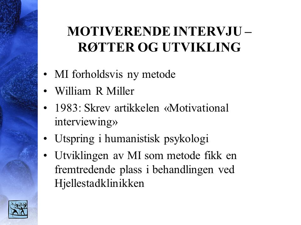 MOTIVERENDE INTERVJU – RØTTER OG UTVIKLING MI forholdsvis ny metode William R Miller 1983: Skrev artikkelen «Motivational interviewing» Utspring i hum