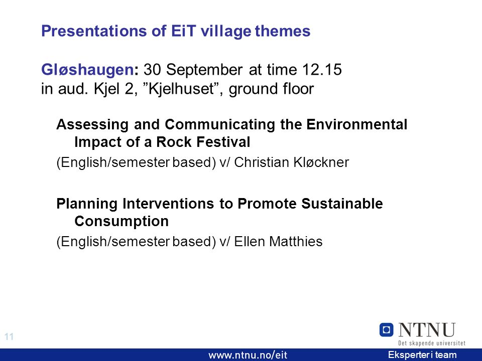 11 EiT 2006/2007 Eksperter i team Presentations of EiT village themes Gløshaugen: 30 September at time 12.15 in aud.