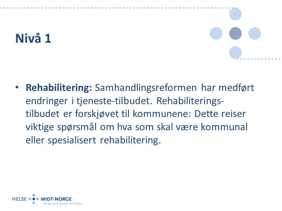 Nivå 1 Rehabilitering: Samhandlingsreformen har medført endringer i tjeneste-tilbudet. Rehabiliterings- tilbudet er forskjøvet til kommunene: Dette re