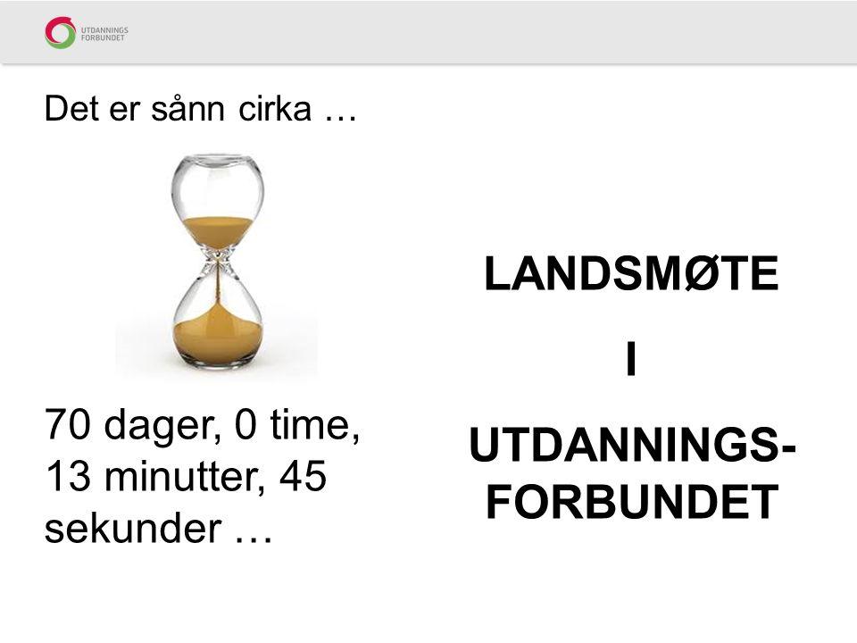 Det er sånn cirka … 70 dager, 0 time, 13 minutter, 45 sekunder … LANDSMØTE I UTDANNINGS- FORBUNDET