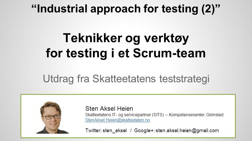 Industrial approach for testing (2) Teknikker og verktøy for testing i et Scrum-team Utdrag fra Skatteetatens teststrategi Sten Aksel Heien Skatteetatens IT- og servicepartner (SITS) – Kompetansesenter, Grimstad StenAksel.Heien@skatteetaten.no Twitter: sten_aksel / Google+: sten.aksel.heien@gmail.com