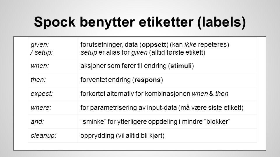 Spock benytter etiketter (labels) given: / setup: forutsetninger, data (oppsett) (kan ikke repeteres) setup er alias for given (alltid første etikett) when:aksjoner som fører til endring (stimuli) then:forventet endring (respons) expect:forkortet alternativ for kombinasjonen when & then where:for parametrisering av input-data (må være siste etikett) and: sminke for ytterligere oppdeling i mindre blokker cleanup:opprydding (vil alltid bli kjørt)
