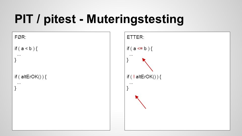 PIT / pitest - Muteringstesting FØR: if ( a < b ) {... } if ( altErOK() ) {... } ETTER: if ( a <= b ) {... } if ( ! altErOK() ) {... }