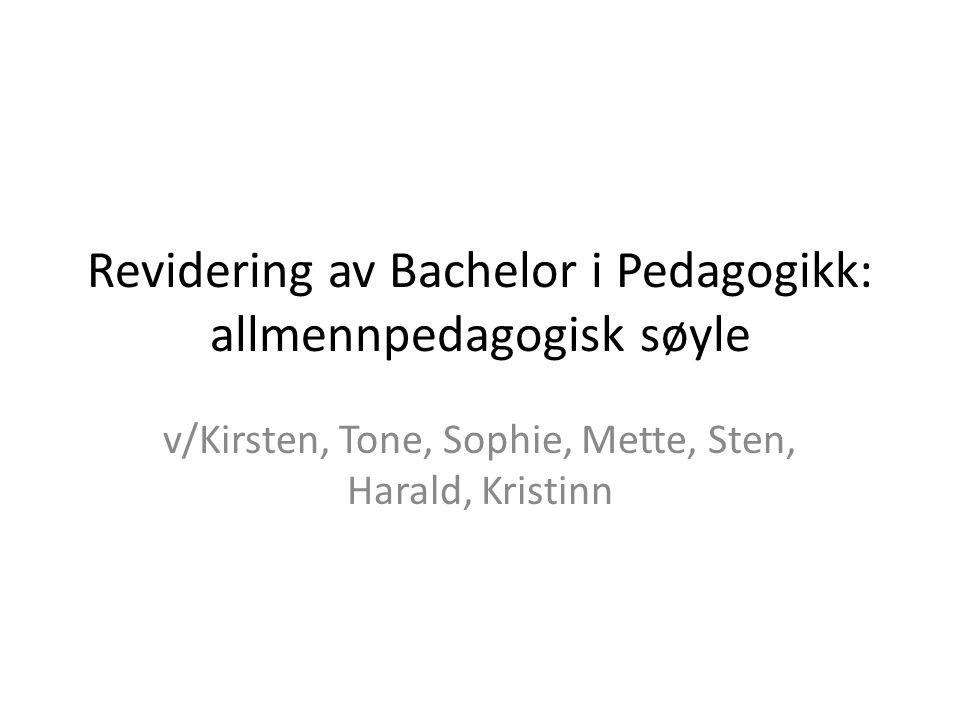Revidering av Bachelor i Pedagogikk: allmennpedagogisk søyle v/Kirsten, Tone, Sophie, Mette, Sten, Harald, Kristinn