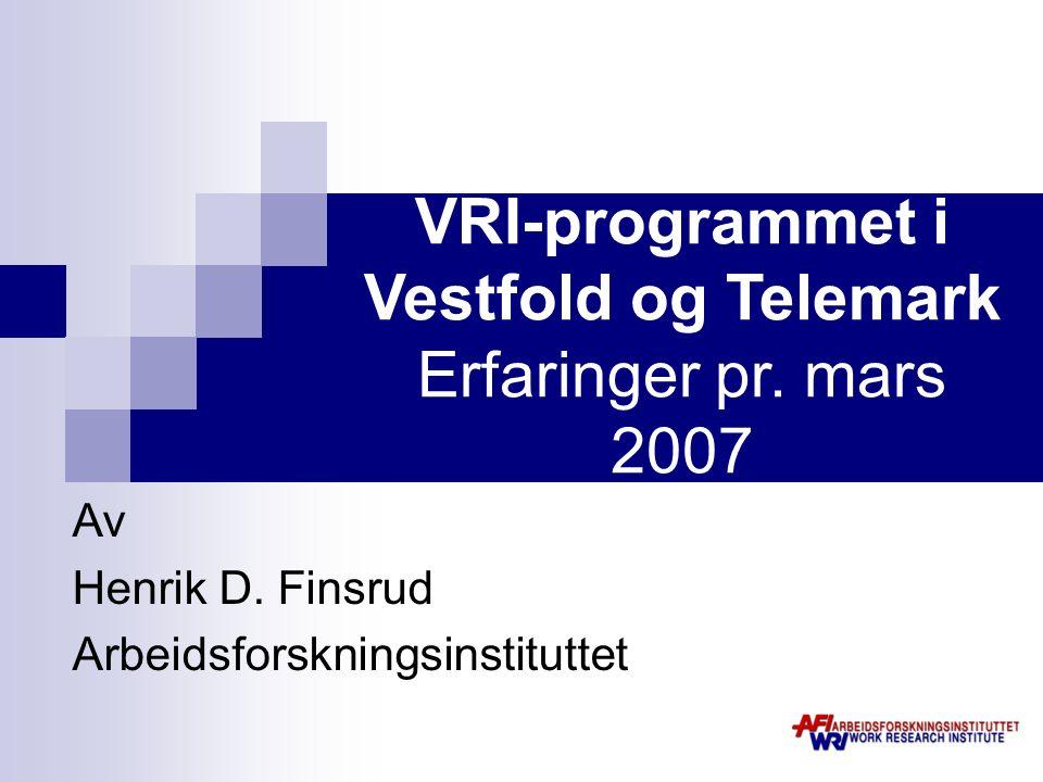 VRI-programmet i Vestfold og Telemark Erfaringer pr. mars 2007 Av Henrik D. Finsrud Arbeidsforskningsinstituttet
