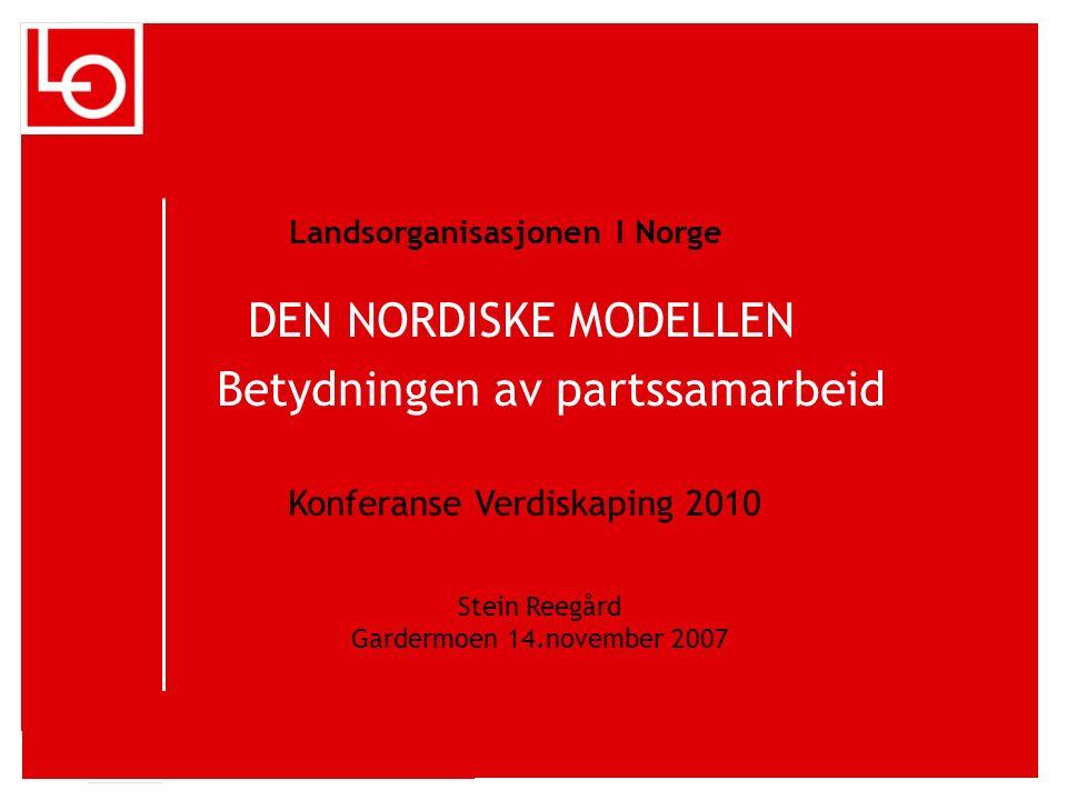 DEN NORDISKE MODELLEN Betydningen av partssamarbeid Landsorganisasjonen I Norge Konferanse Verdiskaping 2010 Stein Reegård Gardermoen 14.november 2007