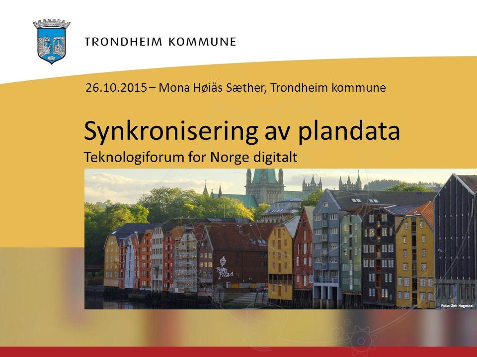 Foto: Geir Hageskal Synkronisering av plandata Teknologiforum for Norge digitalt 26.10.2015 – Mona Høiås Sæther, Trondheim kommune