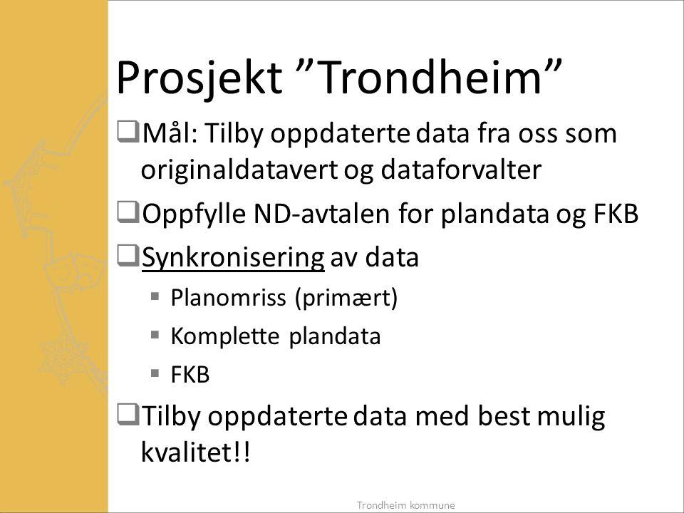 Prosjekt Trondheim  Mål: Tilby oppdaterte data fra oss som originaldatavert og dataforvalter  Oppfylle ND-avtalen for plandata og FKB  Synkronisering av data  Planomriss (primært)  Komplette plandata  FKB  Tilby oppdaterte data med best mulig kvalitet!.