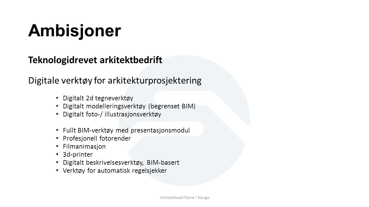 Ambisjoner Teknologidrevet arkitektbedrift Digitale verktøy for arkitekturprosjektering Digitalt 2d tegneverktøy Digitalt modelleringsverktøy (begrenset BIM) Digitalt foto-/ illustrasjonsverktøy Fullt BIM-verktøy med presentasjonsmodul Profesjonell fotorender Filmanimasjon 3d-printer Digitalt beskrivelsesverktøy, BIM-basert Verktøy for automatisk regelsjekker Arkitektbedriftene i Norge
