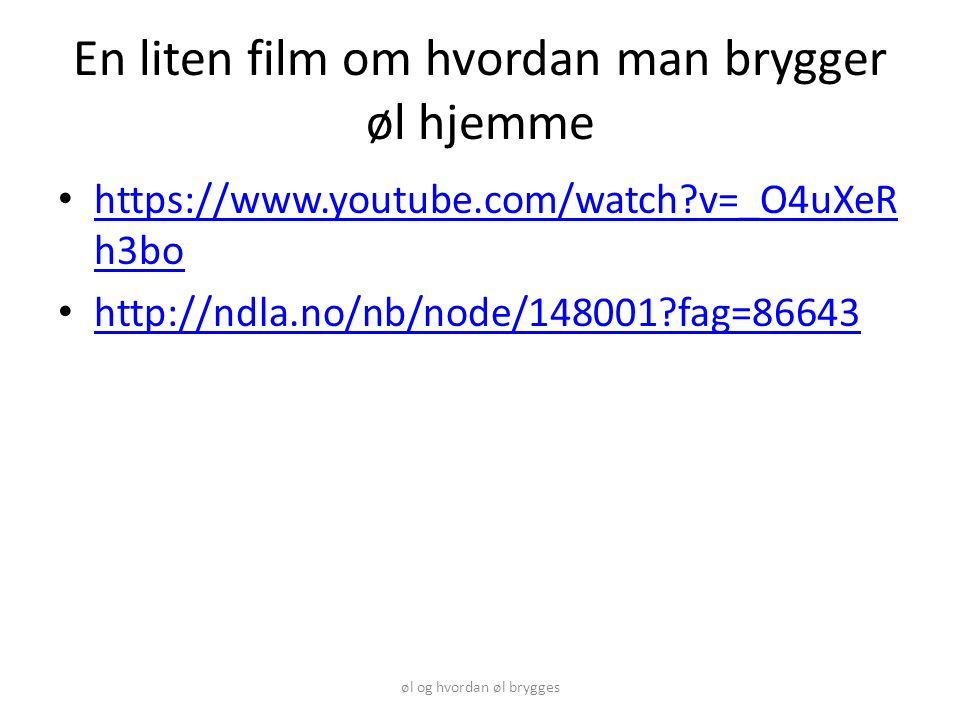 En liten film om hvordan man brygger øl hjemme https://www.youtube.com/watch v=_O4uXeR h3bo https://www.youtube.com/watch v=_O4uXeR h3bo http://ndla.no/nb/node/148001 fag=86643 øl og hvordan øl brygges