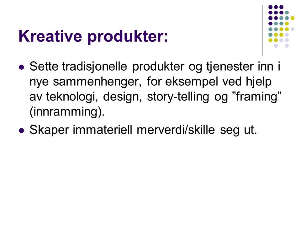 Kreative produkter: Sette tradisjonelle produkter og tjenester inn i nye sammenhenger, for eksempel ved hjelp av teknologi, design, story-telling og framing (innramming).