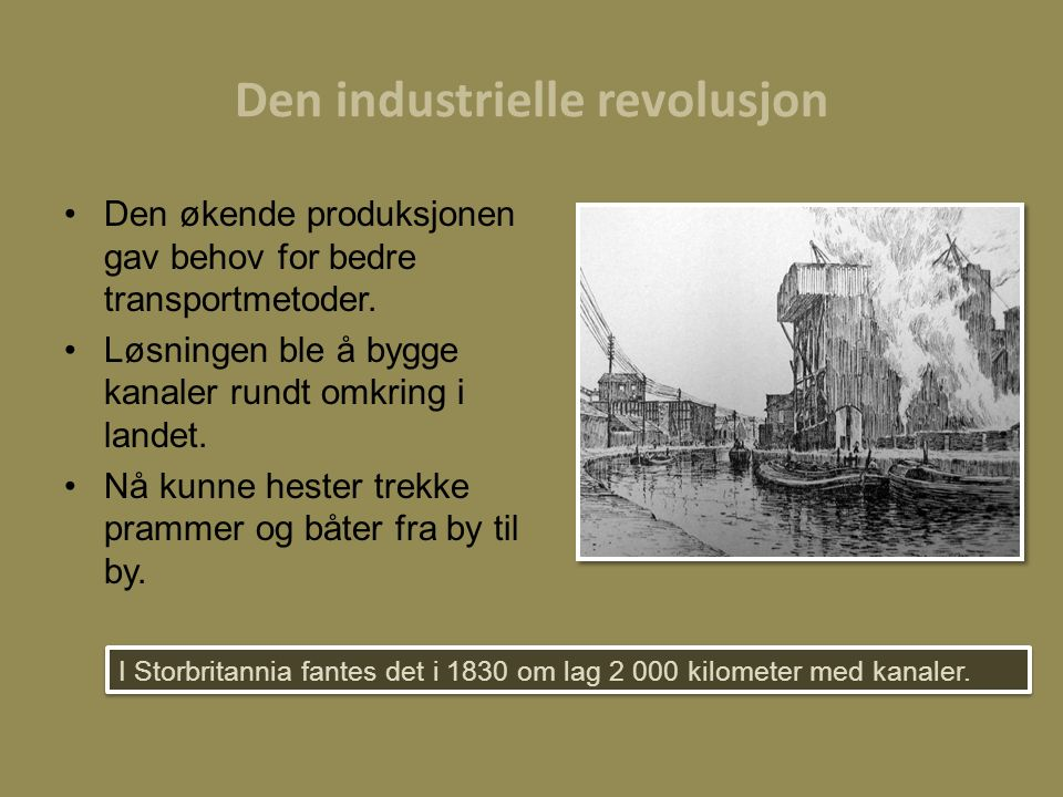 Den industrielle revolusjon Den økende produksjonen gav behov for bedre transportmetoder. Løsningen ble å bygge kanaler rundt omkring i landet. Nå kun