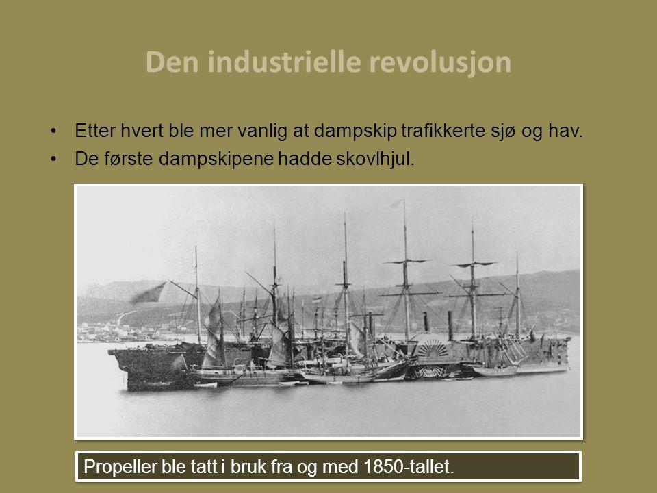 Den industrielle revolusjon Etter hvert ble mer vanlig at dampskip trafikkerte sjø og hav. De første dampskipene hadde skovlhjul. Propeller ble tatt i