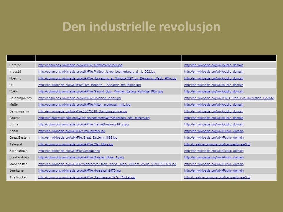 Den industrielle revolusjon Forsidehttp://commons.wikimedia.org/wiki/File:1890heyenbrock.jpghttp://en.wikipedia.org/wiki/public_domain Industrihttp://commons.wikimedia.org/wiki/File:Philipp_Jakob_Loutherbourg_d._J._002.jpghttp://en.wikipedia.org/wiki/public_domain Høstinghttp://commons.wikimedia.org/wiki/File:Harvesting_at_Windsor%29_by_Benjamin_West,_PRA.jpghttp://en.wikipedia.org/wiki/public_domain Ullhttp://en.wikipedia.org/wiki/File:Tom_Roberts_-_Shearing_the_Rams.jpghttp://en.wikipedia.org/wiki/public_domain Rokkhttp://commons.wikimedia.org/wiki/File:Gerard_Dou-_Woman_Eating_Porridge-1637.jpghttp://en.wikipedia.org/wiki/public_domain Spinning Jennyhttp://commons.wikimedia.org/wiki/File:Spinning_jenny.jpghttp://en.wikipedia.org/wiki/GNU_Free_Documentation_License Møllehttp://commons.wikimedia.org/wiki/File:Milton_mcdowall_mills.jpghttp://en.wikipedia.org/wiki/public_domain Dampmaskinhttp://en.wikipedia.org/wiki/File:20070616_Dampfmaschine.jpghttp://en.wikipedia.org/wiki/public_domain Gruverhttp://upload.wikimedia.org/wikipedia/commons/0/06/Hazelton_coal_miners.jpghttp://en.wikipedia.org/wiki/public_domain Sinnehttp://commons.wikimedia.org/wiki/File:FrameBreaking-1812.jpghttp://en.wikipedia.org/wiki/public_domain Kanalhttp://en.wikipedia.org/wiki/File:Stroudwater.jpghttp://en.wikipedia.org/wiki/Public_domain Great Easternhttp://en.wikipedia.org/wiki/File:Great_Eastern_1866.jpghttp://en.wikipedia.org/wiki/Public_domain Telegrafhttp://commons.wikimedia.org/wiki/File:Clef_Mors.jpghttp://creativecommons.org/licenses/by-sa/3.0/ Barnearbeidhttp://en.wikipedia.org/wiki/File:Coaltub.pnghttp://en.wikipedia.org/wiki/Public_domain Breaker-boyshttp://commons.wikimedia.org/wiki/File:Breaker_Boys_1.pnghttp://en.wikipedia.org/wiki/Public_domain Manchesterhttp://en.wikipedia.org/wiki/File:Manchester_from_Kersal_Moor_William_Wylde_%281857%29.jpghttp://en.wikipedia.org/wiki/Public_domain Jernbanehttp://commons.wikimedia.org/wiki/File:Horsetrain1870.jpghttp://en.wikipedia.org/wiki/