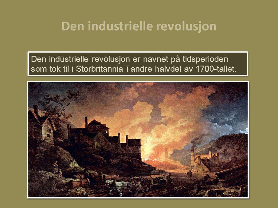 Den industrielle revolusjon er navnet på tidsperioden som tok til i Storbritannia i andre halvdel av 1700-tallet.