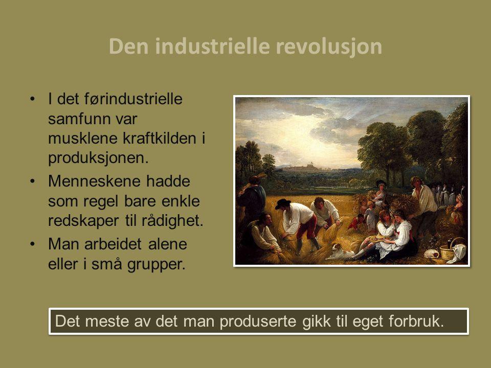Den industrielle revolusjon I det førindustrielle samfunn var musklene kraftkilden i produksjonen. Menneskene hadde som regel bare enkle redskaper til
