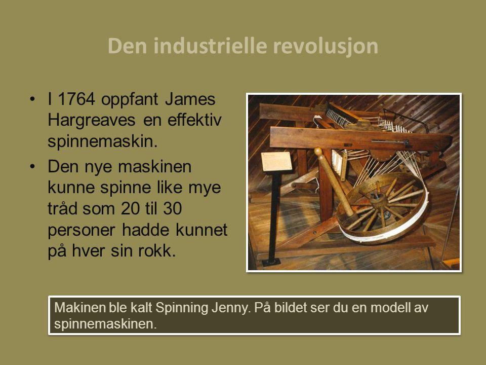 Den industrielle revolusjon I 1764 oppfant James Hargreaves en effektiv spinnemaskin. Den nye maskinen kunne spinne like mye tråd som 20 til 30 person