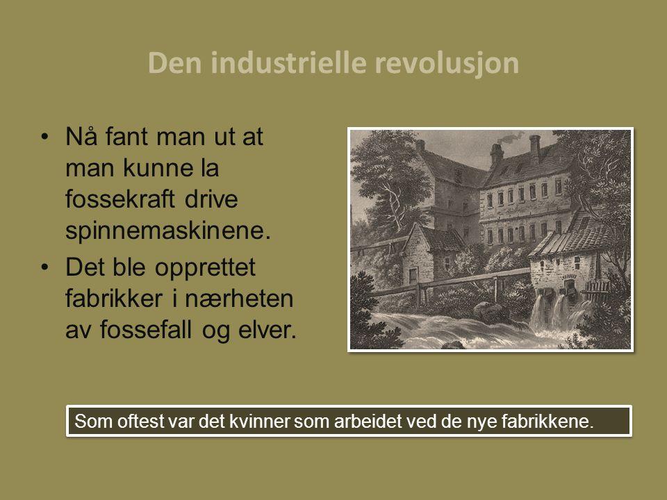 Den industrielle revolusjon Nå fant man ut at man kunne la fossekraft drive spinnemaskinene. Det ble opprettet fabrikker i nærheten av fossefall og el