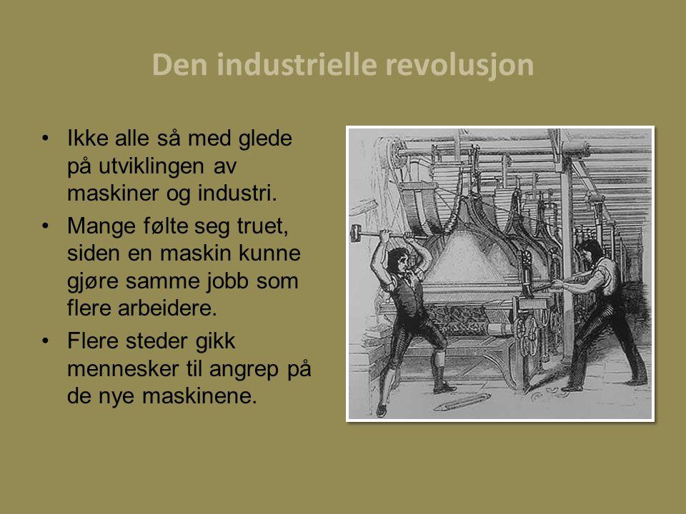 Den industrielle revolusjon Ikke alle så med glede på utviklingen av maskiner og industri. Mange følte seg truet, siden en maskin kunne gjøre samme jo