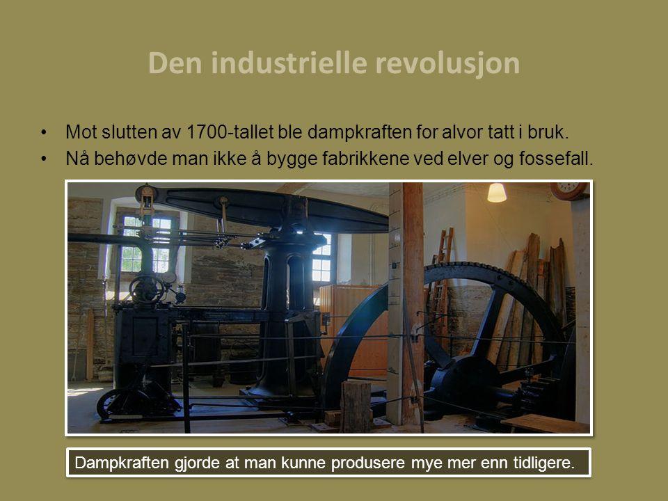 Den industrielle revolusjon Mot slutten av 1700-tallet ble dampkraften for alvor tatt i bruk. Nå behøvde man ikke å bygge fabrikkene ved elver og foss