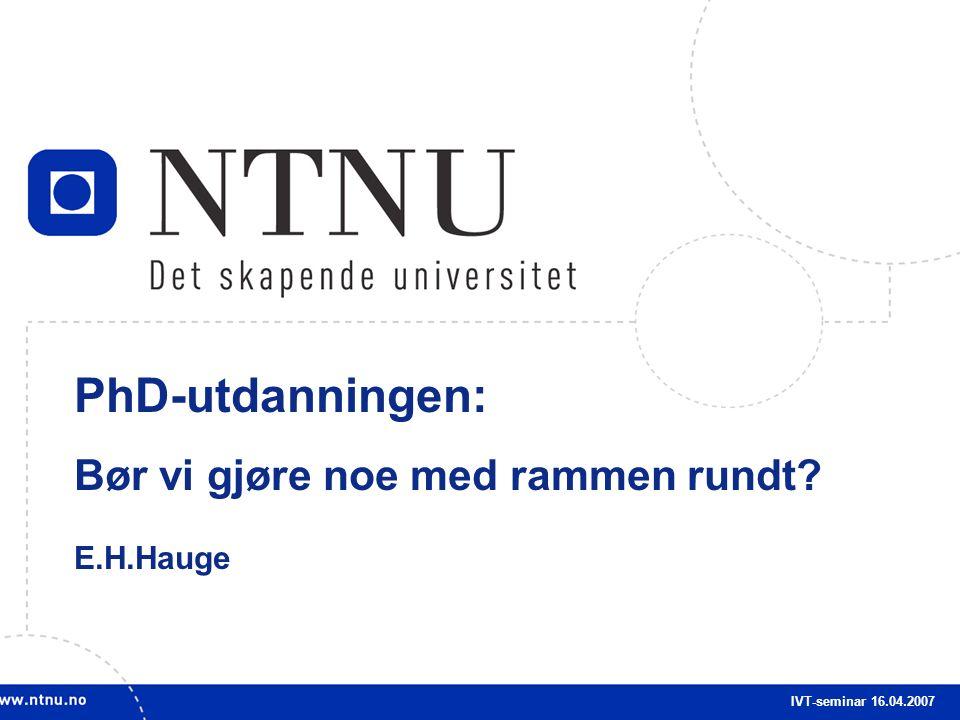 1 PhD-utdanningen: Bør vi gjøre noe med rammen rundt? E.H.Hauge IVT-seminar 16.04.2007