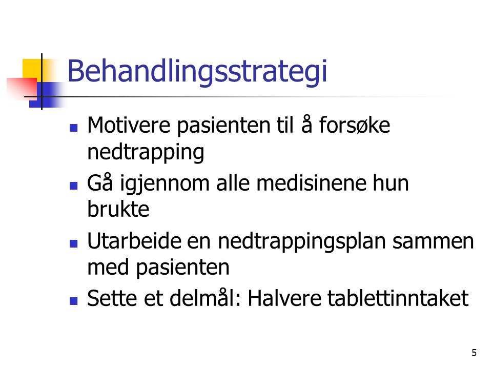 5 Behandlingsstrategi Motivere pasienten til å forsøke nedtrapping Gå igjennom alle medisinene hun brukte Utarbeide en nedtrappingsplan sammen med pasienten Sette et delmål: Halvere tablettinntaket
