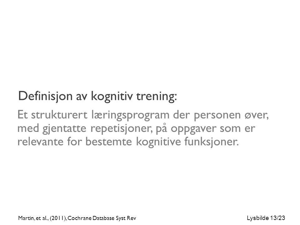 Lysbilde 13/23 Definisjon av kognitiv trening: Et strukturert læringsprogram der personen øver, med gjentatte repetisjoner, på oppgaver som er relevante for bestemte kognitive funksjoner.