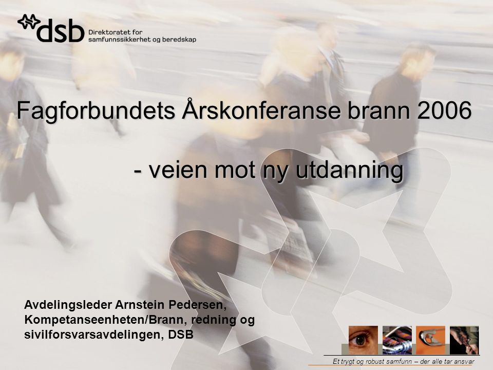 Et trygt og robust samfunn – der alle tar ansvar Fagforbundets Årskonferanse brann 2006 - veien mot ny utdanning Avdelingsleder Arnstein Pedersen, Kompetanseenheten/Brann, redning og sivilforsvarsavdelingen, DSB