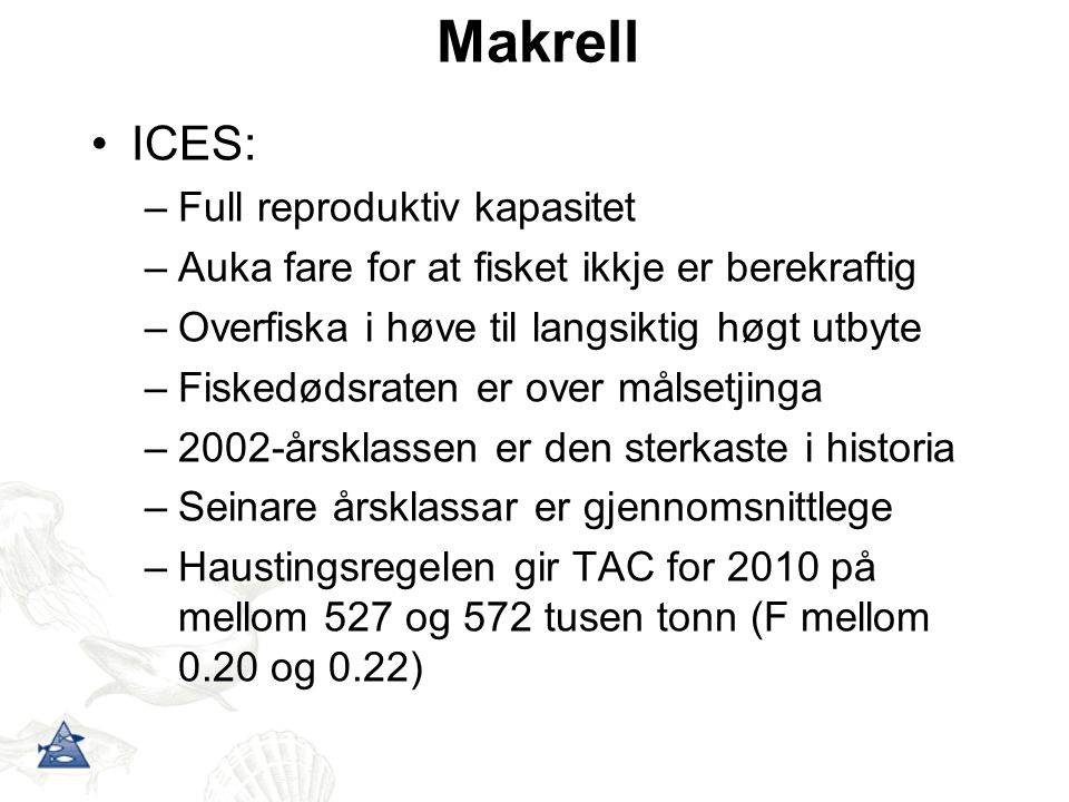 Makrell ICES: –Full reproduktiv kapasitet –Auka fare for at fisket ikkje er berekraftig –Overfiska i høve til langsiktig høgt utbyte –Fiskedødsraten e