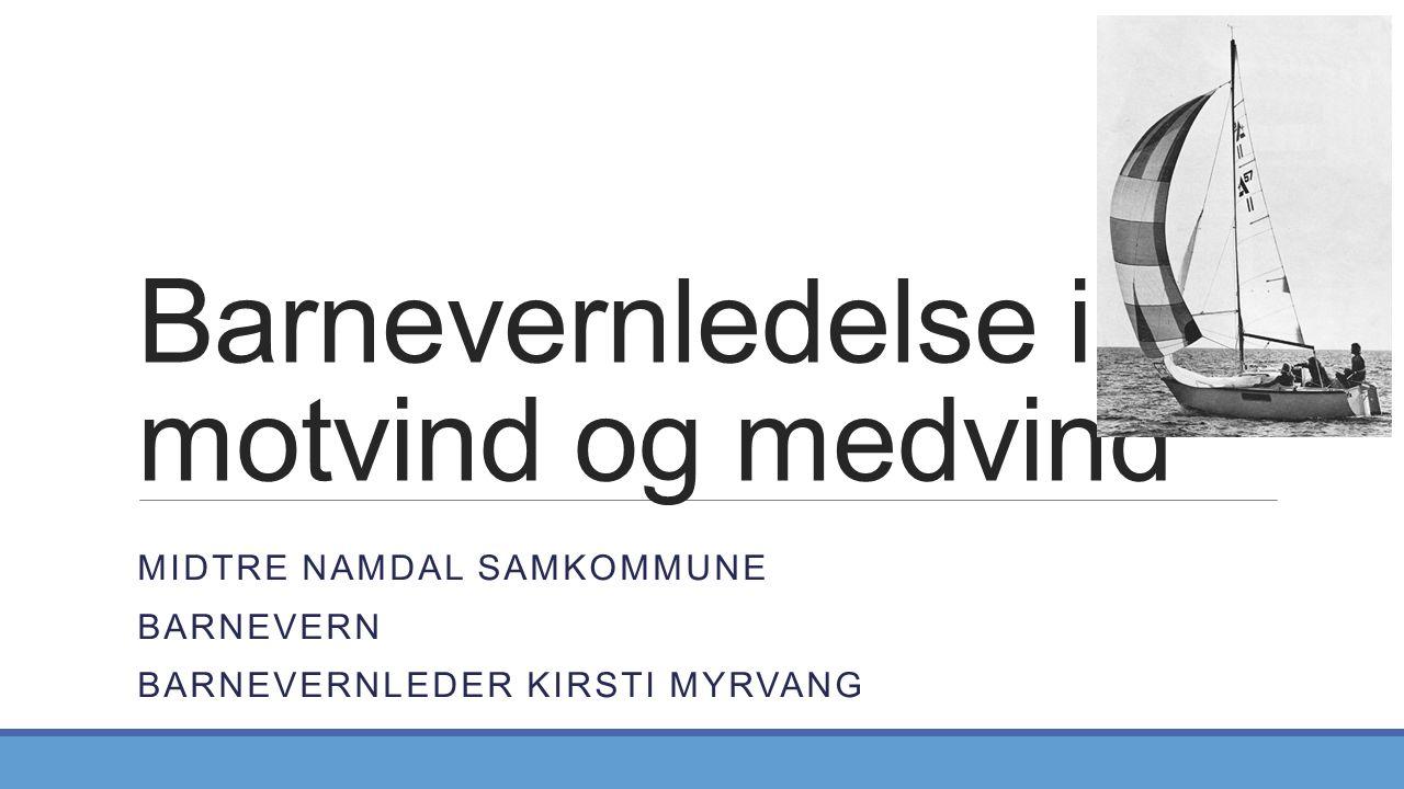 Barnevernledelse i motvind og medvind MIDTRE NAMDAL SAMKOMMUNE BARNEVERN BARNEVERNLEDER KIRSTI MYRVANG