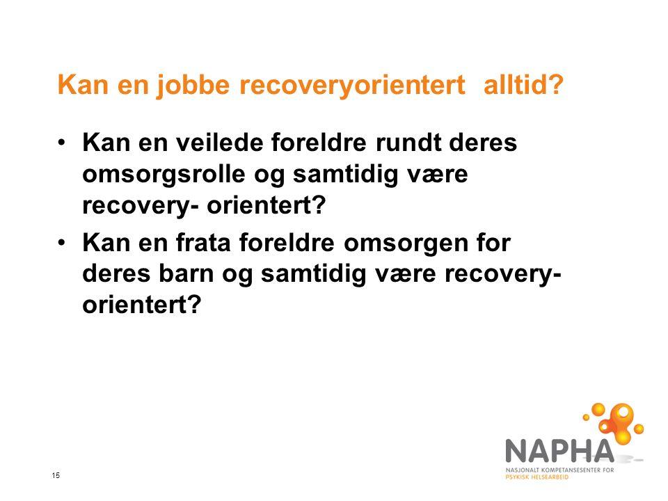 15 Kan en jobbe recoveryorientert alltid? Kan en veilede foreldre rundt deres omsorgsrolle og samtidig være recovery- orientert? Kan en frata foreldre