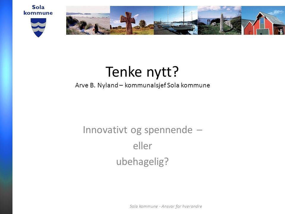 Tenke nytt. Arve B. Nyland – kommunalsjef Sola kommune Innovativt og spennende – eller ubehagelig.